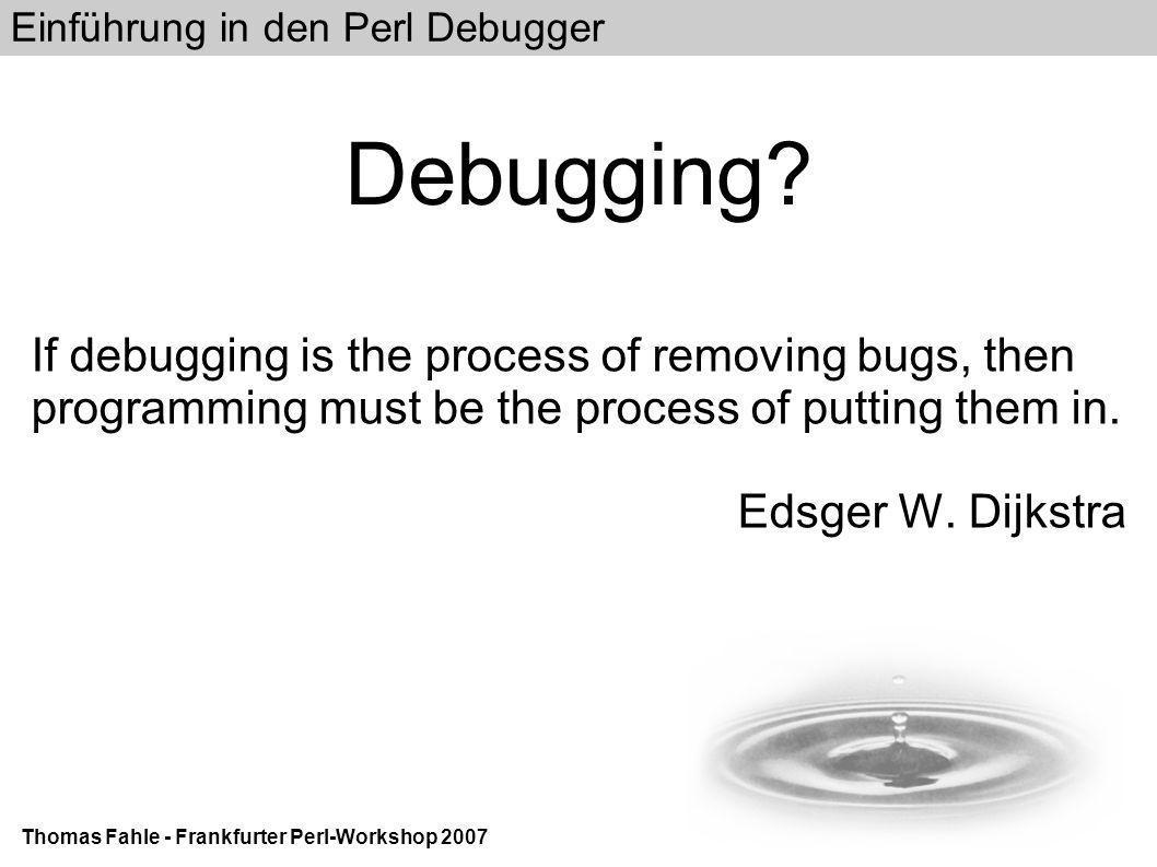 Einführung in den Perl Debugger Thomas Fahle - Frankfurter Perl-Workshop 2007 Perl Debugger Features I Überprüfung von Variablen, Methoden, Code und Klassenhierachien Verfolgung (Trace) der Code-Ausführung und Subroutinen-Argumente Ausführung eigener Befehle (Perl-Code) vor und nach jeder Programmcode-Zeile Änderung von Variablen und Code während der Ausführung