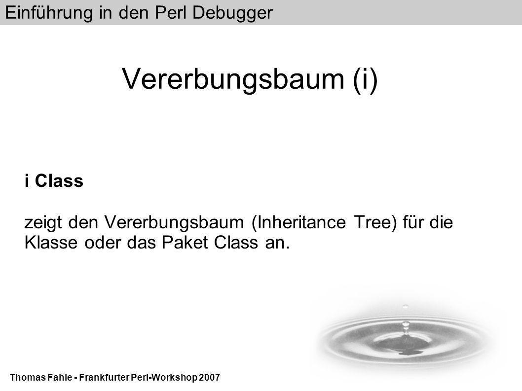 Einführung in den Perl Debugger Thomas Fahle - Frankfurter Perl-Workshop 2007 Vererbungsbaum (i) i Class zeigt den Vererbungsbaum (Inheritance Tree) für die Klasse oder das Paket Class an.