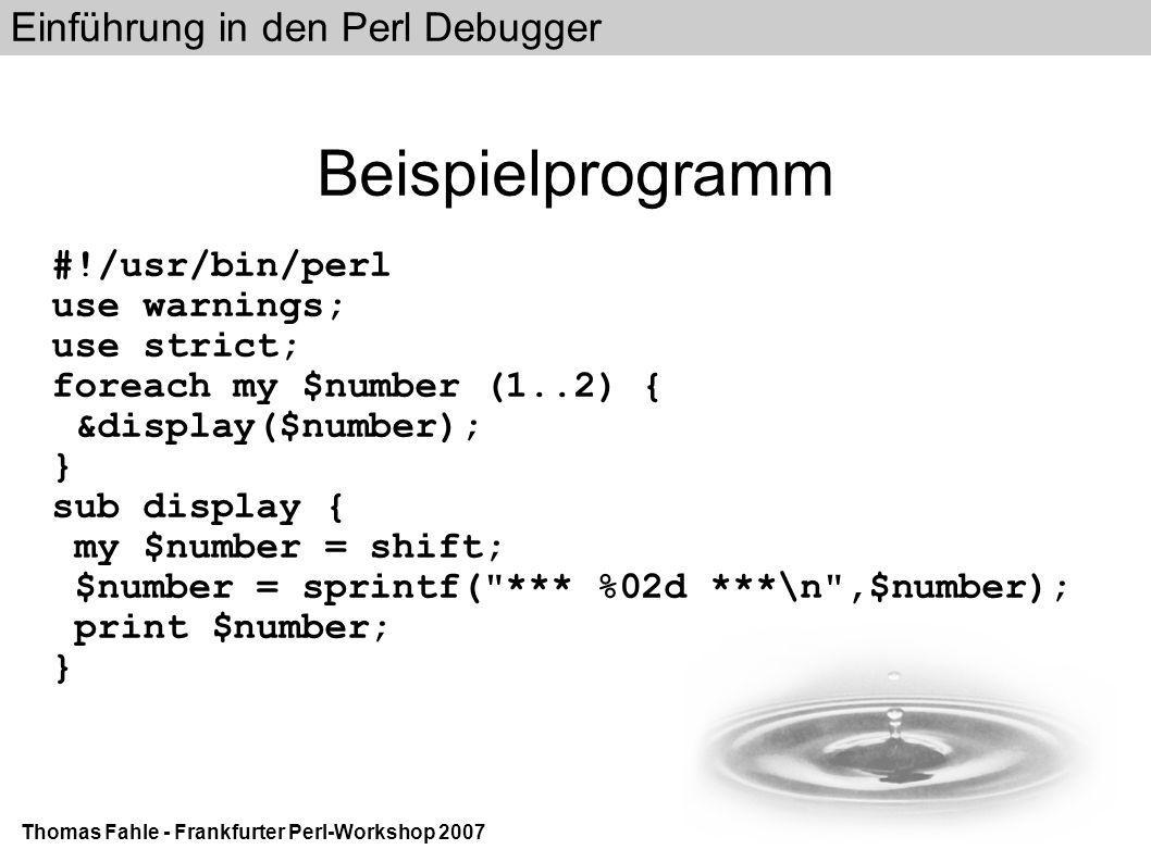 Einführung in den Perl Debugger Thomas Fahle - Frankfurter Perl-Workshop 2007 Beispielprogramm #!/usr/bin/perl use warnings; use strict; foreach my $number (1..2) { &display($number); } sub display { my $number = shift; $number = sprintf( *** %02d ***\n ,$number); print $number; }