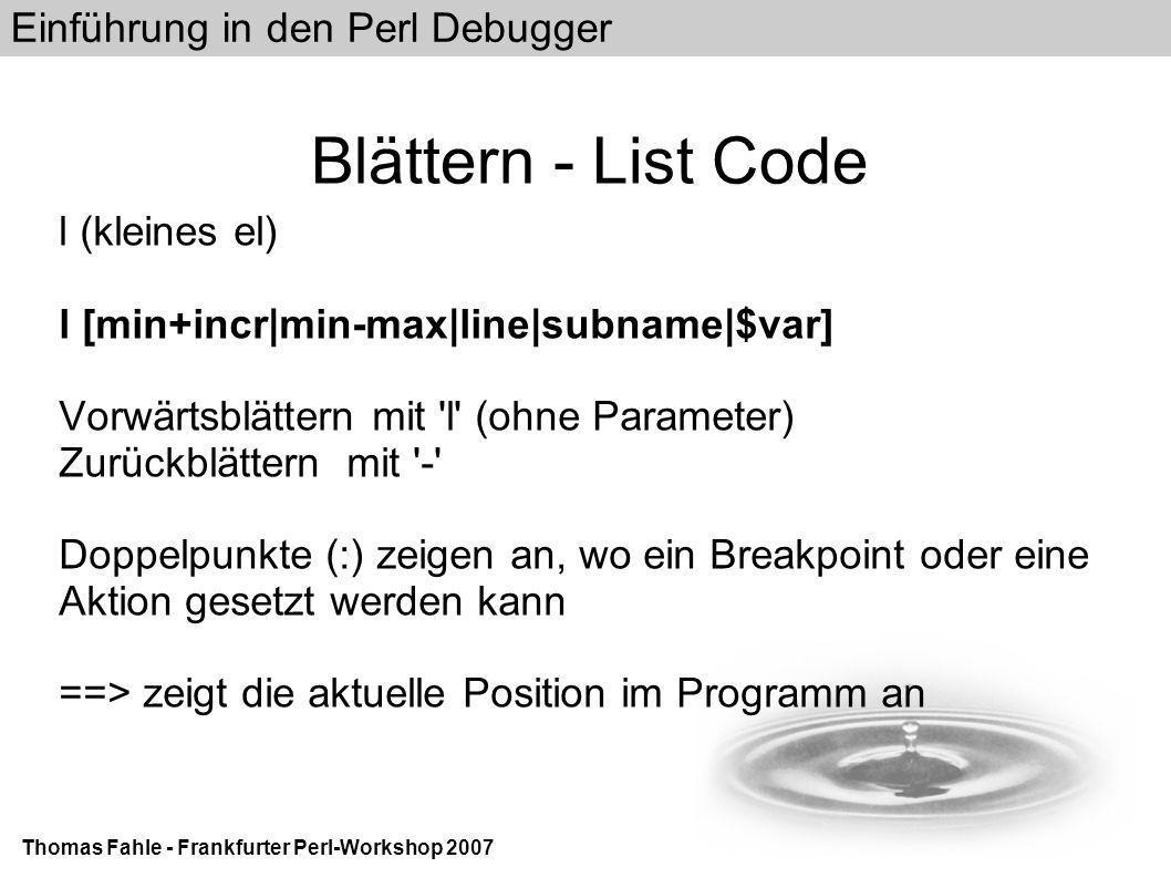 Einführung in den Perl Debugger Thomas Fahle - Frankfurter Perl-Workshop 2007 Blättern - List Code l (kleines el) l [min+incr|min-max|line|subname|$var] Vorwärtsblättern mit l (ohne Parameter) Zurückblättern mit - Doppelpunkte (:) zeigen an, wo ein Breakpoint oder eine Aktion gesetzt werden kann ==> zeigt die aktuelle Position im Programm an