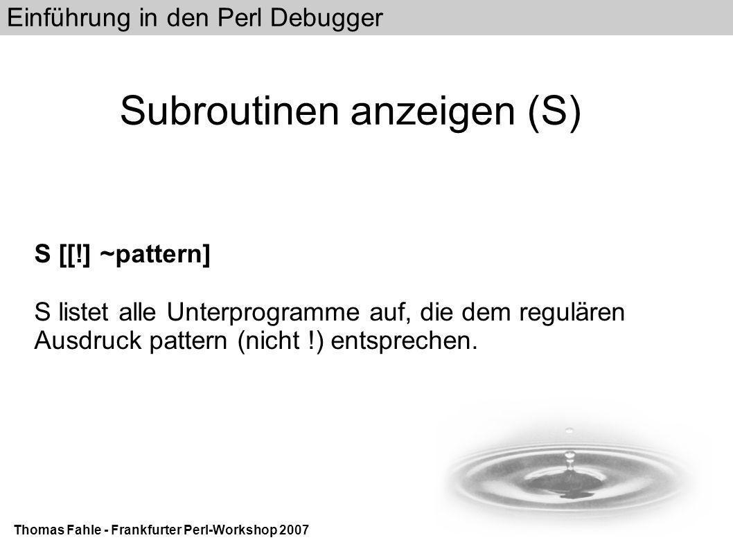Einführung in den Perl Debugger Thomas Fahle - Frankfurter Perl-Workshop 2007 Subroutinen anzeigen (S) S [[!] ~pattern] S listet alle Unterprogramme auf, die dem regulären Ausdruck pattern (nicht !) entsprechen.