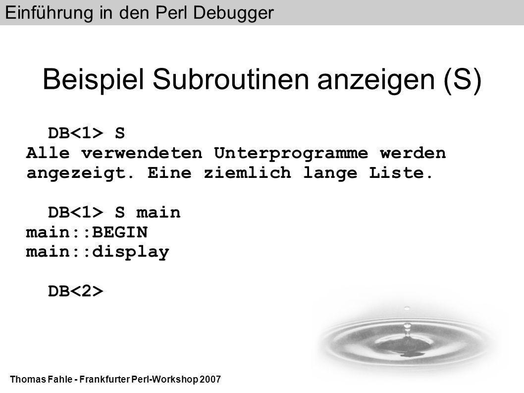 Einführung in den Perl Debugger Thomas Fahle - Frankfurter Perl-Workshop 2007 Beispiel Subroutinen anzeigen (S) DB S Alle verwendeten Unterprogramme