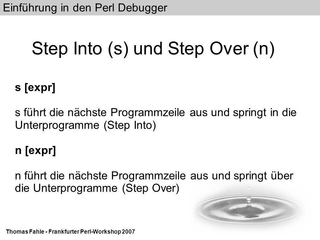 Einführung in den Perl Debugger Thomas Fahle - Frankfurter Perl-Workshop 2007 Step Into (s) und Step Over (n) s [expr] s führt die nächste Programmzeile aus und springt in die Unterprogramme (Step Into) n [expr] n führt die nächste Programmzeile aus und springt über die Unterprogramme (Step Over)
