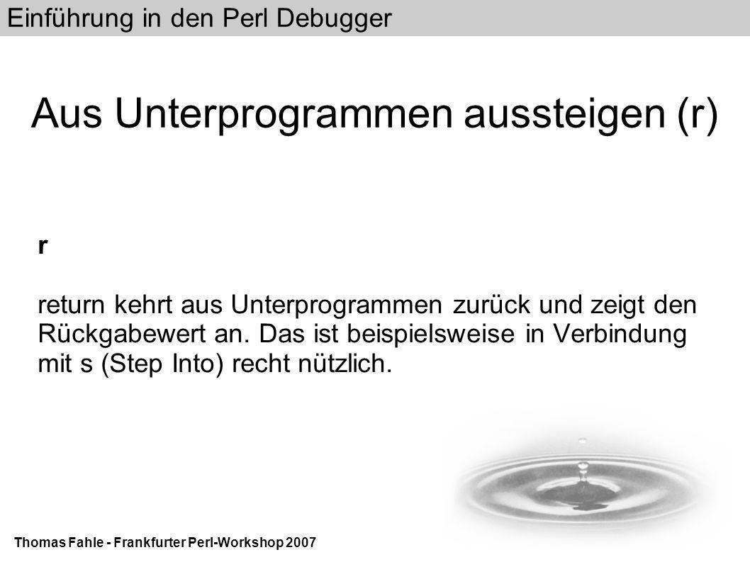 Einführung in den Perl Debugger Thomas Fahle - Frankfurter Perl-Workshop 2007 Aus Unterprogrammen aussteigen (r) r return kehrt aus Unterprogrammen zurück und zeigt den Rückgabewert an.