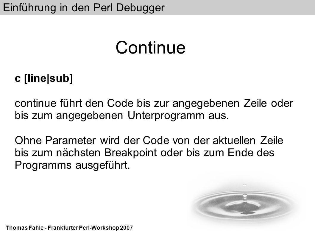 Einführung in den Perl Debugger Thomas Fahle - Frankfurter Perl-Workshop 2007 Continue c [line|sub] continue führt den Code bis zur angegebenen Zeile