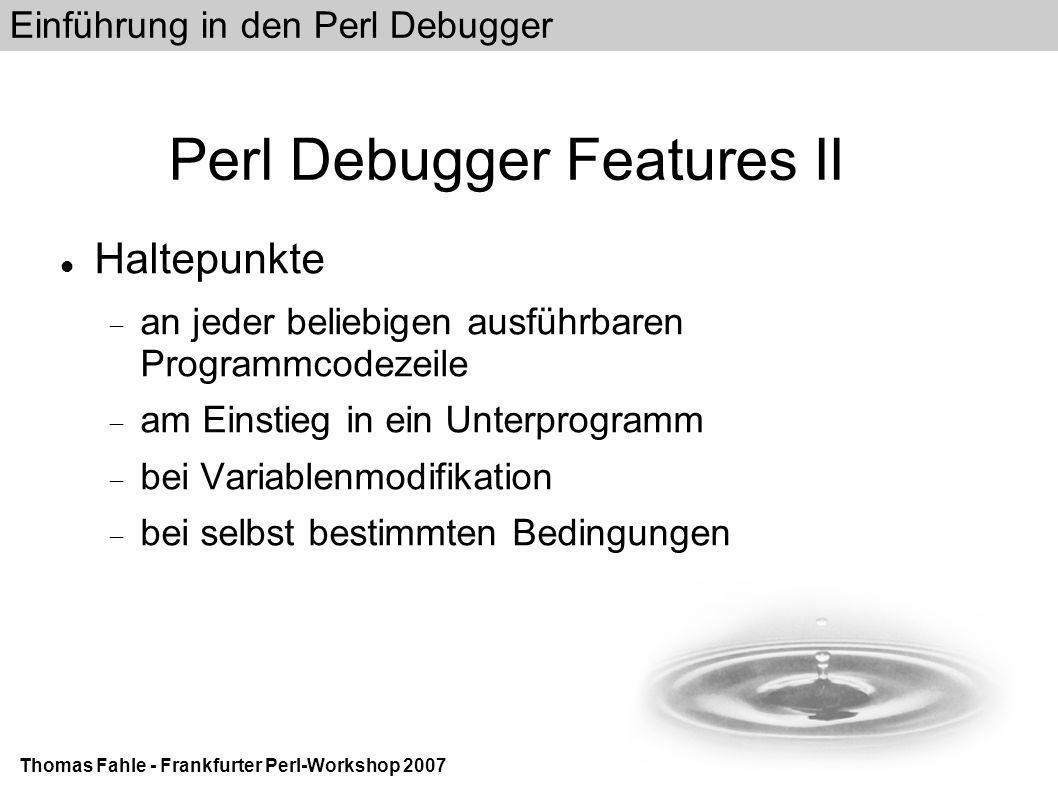 Einführung in den Perl Debugger Thomas Fahle - Frankfurter Perl-Workshop 2007 Perl Debugger Features II Haltepunkte  an jeder beliebigen ausführbaren Programmcodezeile  am Einstieg in ein Unterprogramm  bei Variablenmodifikation  bei selbst bestimmten Bedingungen