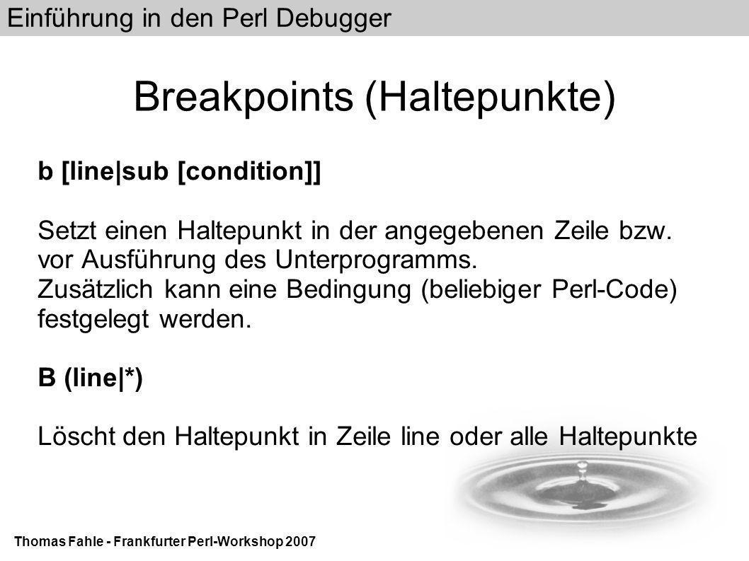 Einführung in den Perl Debugger Thomas Fahle - Frankfurter Perl-Workshop 2007 Breakpoints (Haltepunkte) b [line|sub [condition]] Setzt einen Haltepunkt in der angegebenen Zeile bzw.