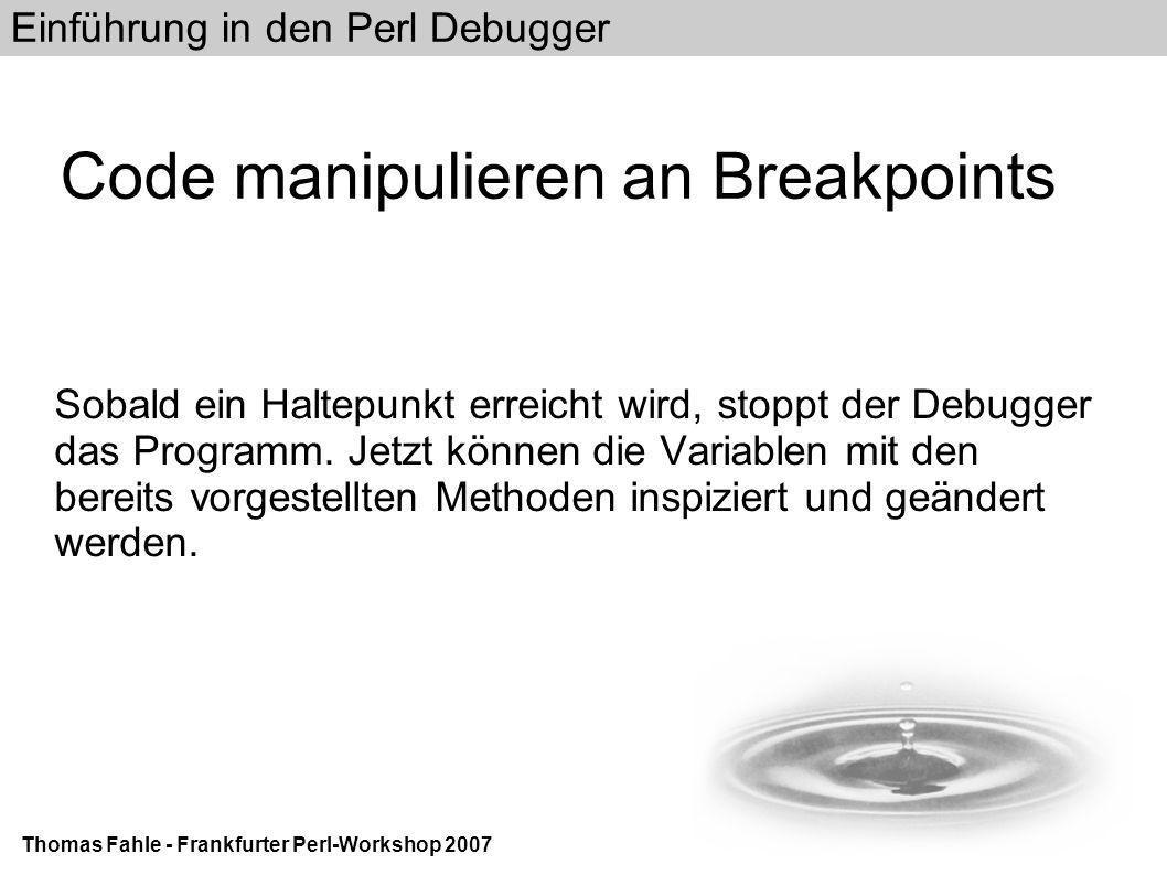 Einführung in den Perl Debugger Thomas Fahle - Frankfurter Perl-Workshop 2007 Code manipulieren an Breakpoints Sobald ein Haltepunkt erreicht wird, stoppt der Debugger das Programm.