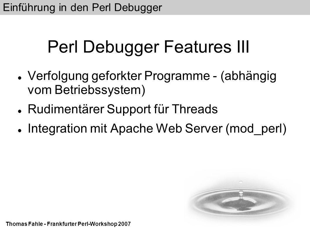Einführung in den Perl Debugger Thomas Fahle - Frankfurter Perl-Workshop 2007 Perl Debugger Features III Verfolgung geforkter Programme - (abhängig vom Betriebssystem) Rudimentärer Support für Threads Integration mit Apache Web Server (mod_perl)