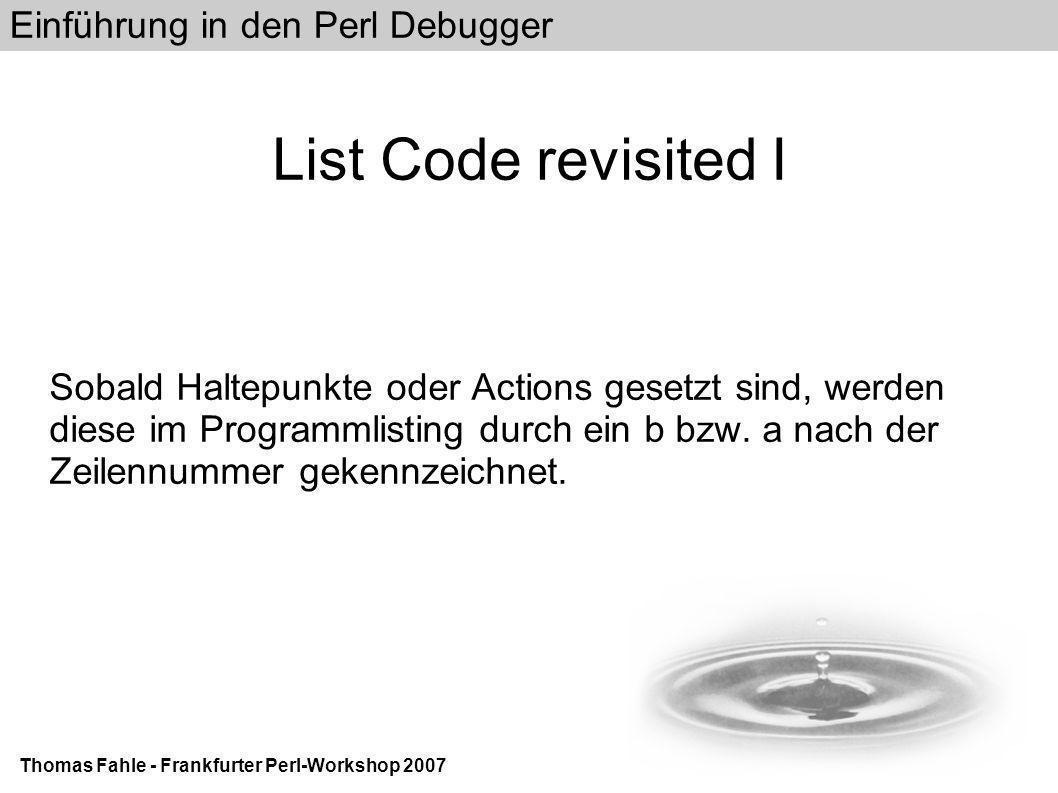 Einführung in den Perl Debugger Thomas Fahle - Frankfurter Perl-Workshop 2007 List Code revisited I Sobald Haltepunkte oder Actions gesetzt sind, werden diese im Programmlisting durch ein b bzw.