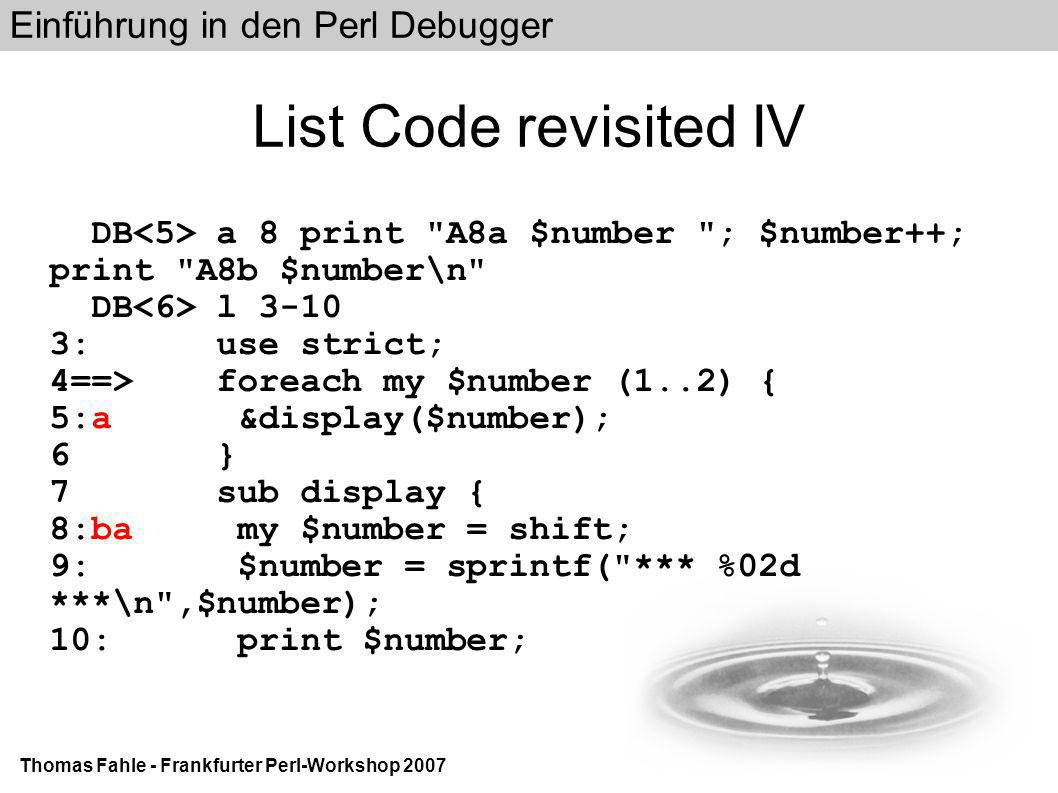 Einführung in den Perl Debugger Thomas Fahle - Frankfurter Perl-Workshop 2007 List Code revisited IV DB a 8 print A8a $number ; $number++; print A8b $number\n DB l 3-10 3: use strict; 4==> foreach my $number (1..2) { 5:a &display($number); 6 } 7 sub display { 8:ba my $number = shift; 9: $number = sprintf( *** %02d ***\n ,$number); 10: print $number;