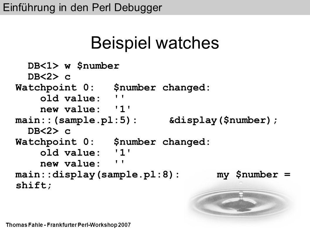 Einführung in den Perl Debugger Thomas Fahle - Frankfurter Perl-Workshop 2007 Beispiel watches DB w $number DB c Watchpoint 0: $number changed: old value: new value: 1 main::(sample.pl:5): &display($number); DB c Watchpoint 0: $number changed: old value: 1 new value: main::display(sample.pl:8): my $number = shift;