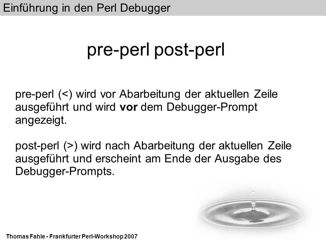 Einführung in den Perl Debugger Thomas Fahle - Frankfurter Perl-Workshop 2007 pre-perl post-perl pre-perl (<) wird vor Abarbeitung der aktuellen Zeile ausgeführt und wird vor dem Debugger-Prompt angezeigt.