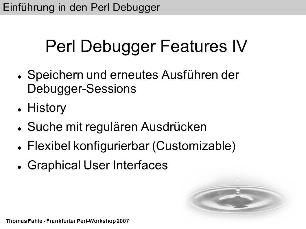 Einführung in den Perl Debugger Thomas Fahle - Frankfurter Perl-Workshop 2007 Perl Debugger Features IV Speichern und erneutes Ausführen der Debugger-Sessions History Suche mit regulären Ausdrücken Flexibel konfigurierbar (Customizable)‏ Graphical User Interfaces