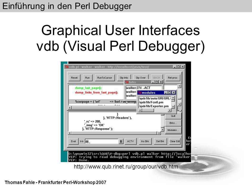 Einführung in den Perl Debugger Thomas Fahle - Frankfurter Perl-Workshop 2007 Graphical User Interfaces vdb (Visual Perl Debugger)‏ http://www.qub.rinet.ru/group/our/vdb.htm
