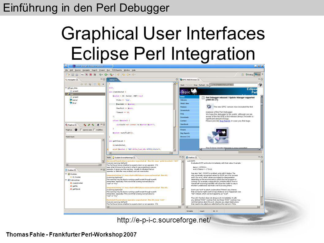 Einführung in den Perl Debugger Thomas Fahle - Frankfurter Perl-Workshop 2007 Graphical User Interfaces Eclipse Perl Integration http://e-p-i-c.sourceforge.net/