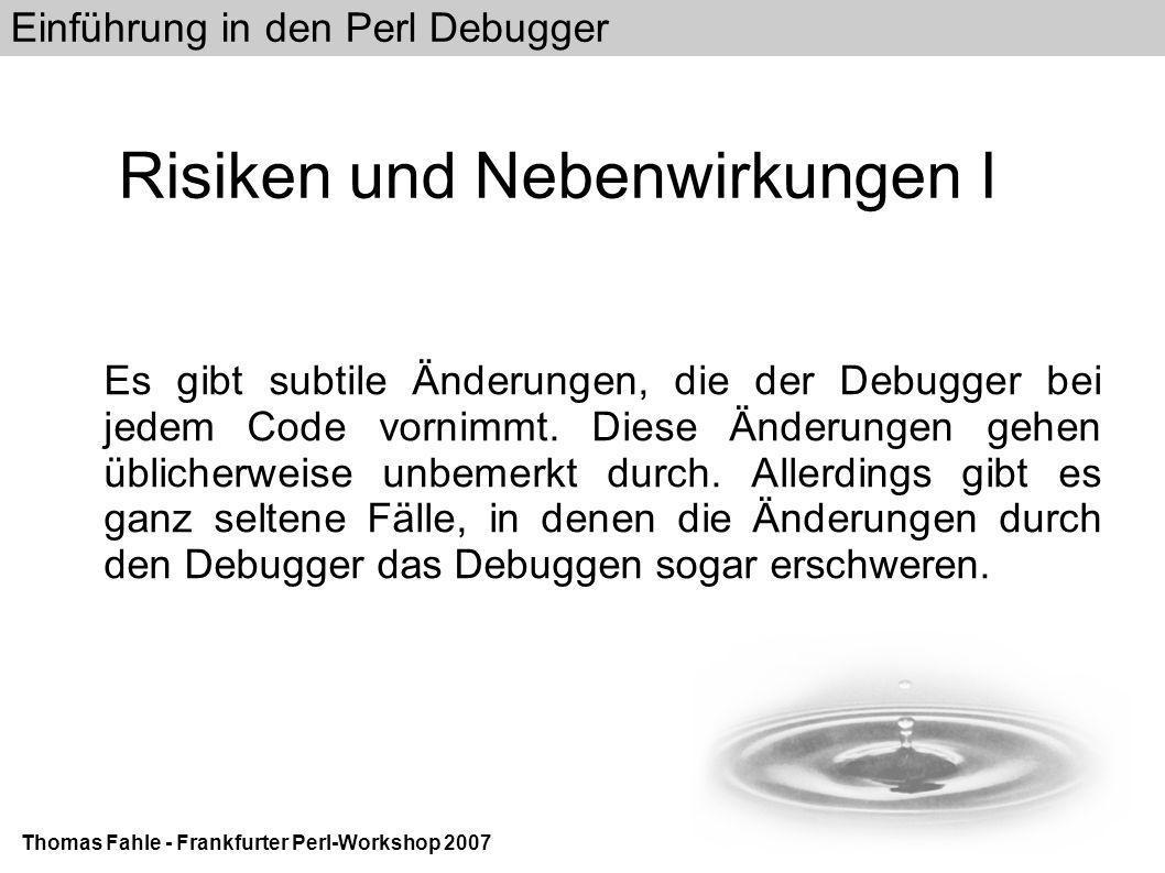 Einführung in den Perl Debugger Thomas Fahle - Frankfurter Perl-Workshop 2007 Links III YAPC::EU 2007 The Perl Debugger - What is it?http://www.rfi.net/debugger-slides/ Kapitel 4 aus Mastering Perl: http://www252.pair.com/comdog/mastering_perl/Chapters/04.d ebugger.html Humpeln zur Diagnose von Michael Schilli (Linux-Magazin) http://www.linux- magazin.de/heft_abo/ausgaben/2005/04/humpeln_zur_diagnose/ Perl.com: Unraveling Code with the Debugger: http://www.perl.com/lpt/a/2006/04/06/debugger.html YAPC::NA 2004 David Allen: The Perl Debugger http://www.coder.com/daniel/yapc::na::2004/debugger/slide001.html