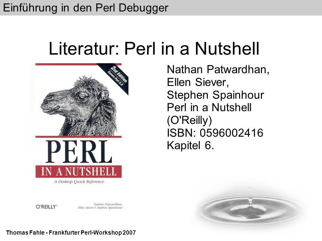 Einführung in den Perl Debugger Thomas Fahle - Frankfurter Perl-Workshop 2007 Literatur: Perl in a Nutshell Nathan Patwardhan, Ellen Siever, Stephen Spainhour Perl in a Nutshell (O Reilly) ISBN: 0596002416 Kapitel 6.