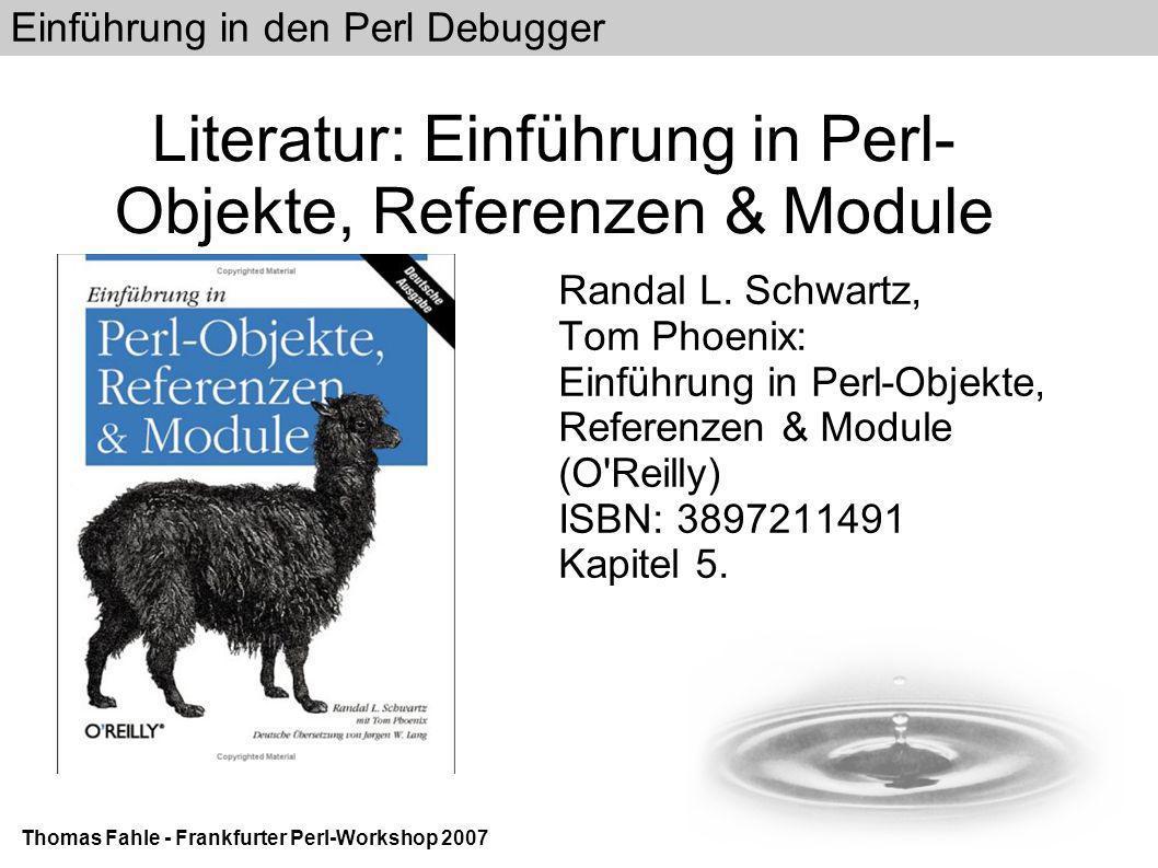 Einführung in den Perl Debugger Thomas Fahle - Frankfurter Perl-Workshop 2007 Literatur: Einführung in Perl- Objekte, Referenzen & Module Randal L.