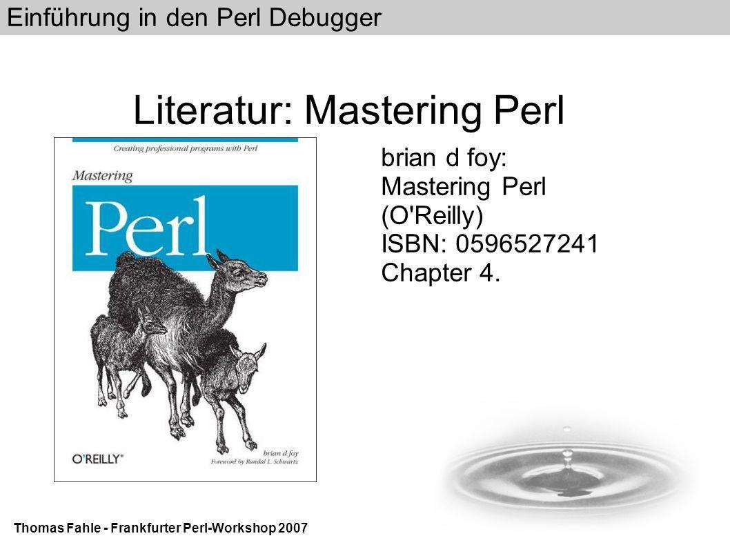 Einführung in den Perl Debugger Thomas Fahle - Frankfurter Perl-Workshop 2007 Literatur: Mastering Perl brian d foy: Mastering Perl (O Reilly) ISBN: 0596527241 Chapter 4.
