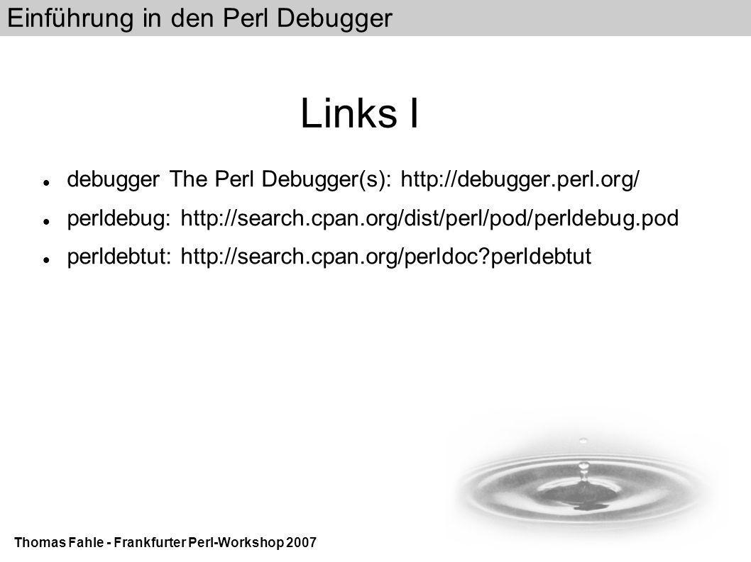 Einführung in den Perl Debugger Thomas Fahle - Frankfurter Perl-Workshop 2007 Links I debugger The Perl Debugger(s): http://debugger.perl.org/ perldebug: http://search.cpan.org/dist/perl/pod/perldebug.pod perldebtut: http://search.cpan.org/perldoc?perldebtut