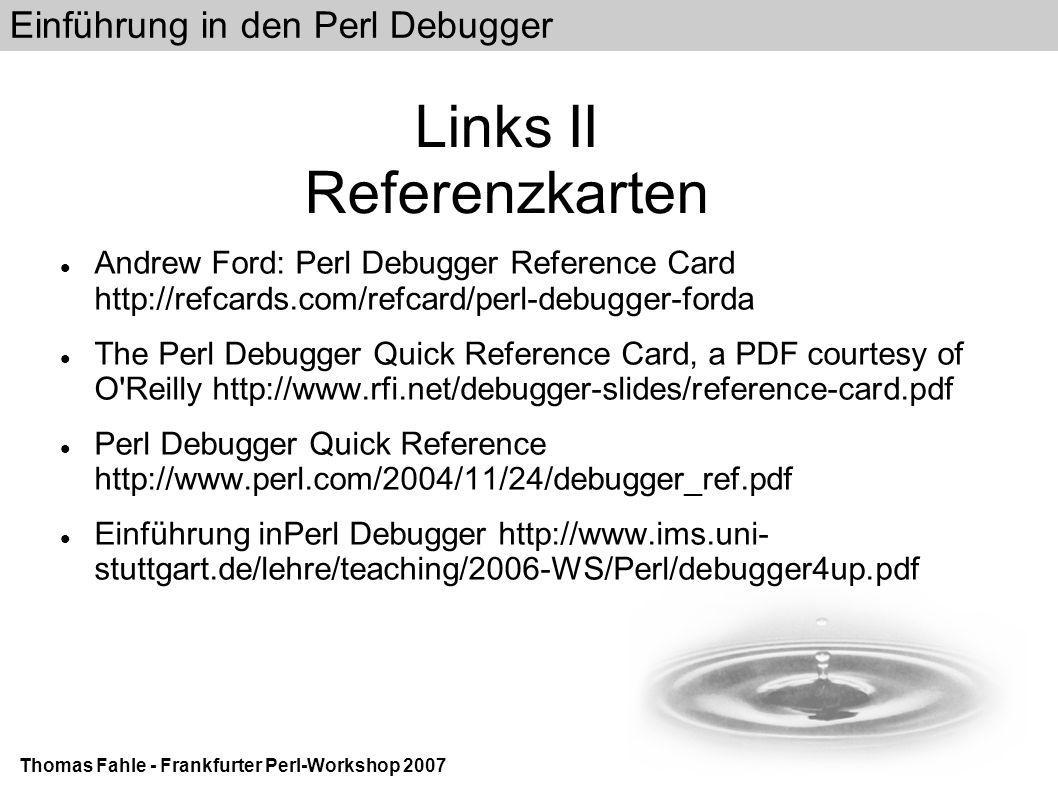 Einführung in den Perl Debugger Thomas Fahle - Frankfurter Perl-Workshop 2007 Links II Referenzkarten Andrew Ford: Perl Debugger Reference Card http://refcards.com/refcard/perl-debugger-forda The Perl Debugger Quick Reference Card, a PDF courtesy of O Reilly http://www.rfi.net/debugger-slides/reference-card.pdf Perl Debugger Quick Reference http://www.perl.com/2004/11/24/debugger_ref.pdf Einführung inPerl Debugger http://www.ims.uni- stuttgart.de/lehre/teaching/2006-WS/Perl/debugger4up.pdf
