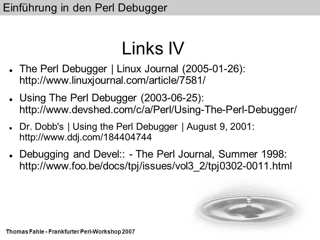 Einführung in den Perl Debugger Thomas Fahle - Frankfurter Perl-Workshop 2007 Links IV The Perl Debugger | Linux Journal (2005-01-26): http://www.linuxjournal.com/article/7581/ Using The Perl Debugger (2003-06-25): http://www.devshed.com/c/a/Perl/Using-The-Perl-Debugger/ Dr.