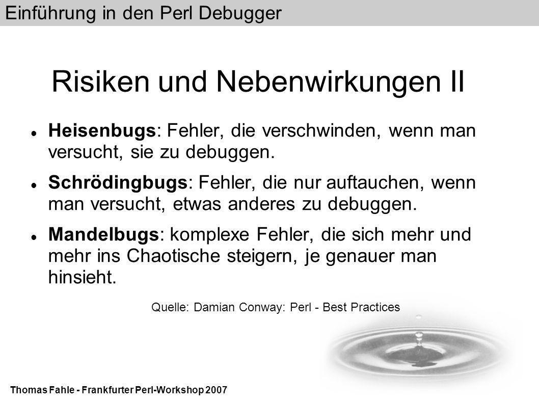 Einführung in den Perl Debugger Thomas Fahle - Frankfurter Perl-Workshop 2007 Beispiel Actions II DB l 8 8: my $number = shift; DB a 8 print Parameter $number\n DB c Parameter *** 01 *** Parameter *** 02 ***