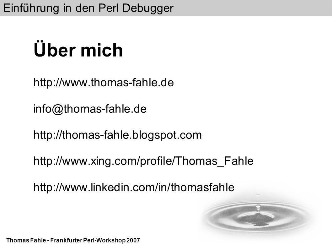 Einführung in den Perl Debugger Thomas Fahle - Frankfurter Perl-Workshop 2007 Über mich http://www.thomas-fahle.de info@thomas-fahle.de http://thomas-fahle.blogspot.com http://www.xing.com/profile/Thomas_Fahle http://www.linkedin.com/in/thomasfahle