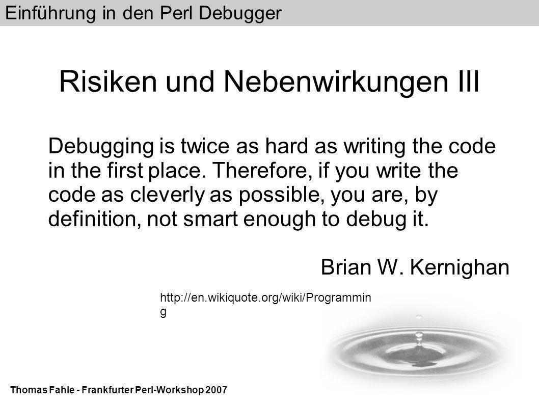 Einführung in den Perl Debugger Thomas Fahle - Frankfurter Perl-Workshop 2007 Methoden, die helfen den Einsatz des Debuggers zu vermeiden use strict use warnings use diagnostics print oder (besser) warn if $debug Logging (Log4perl) Code Review Test::* Suite Perl::Critic Data::Dumper