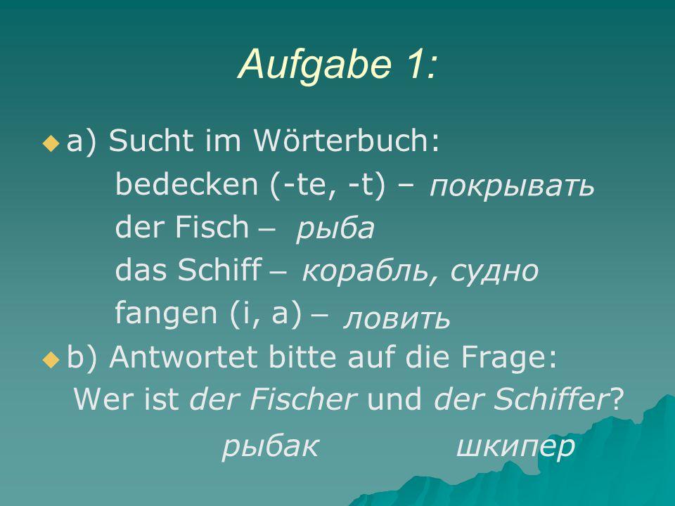 Aufgabe 1:   a) Sucht im Wörterbuch: bedecken (-te, -t) – der Fisch – das Schiff – fangen (i, a) –   b) Antwortet bitte auf die Frage: Wer ist der Fischer und der Schiffer.