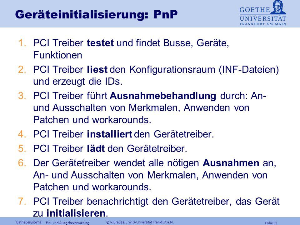 Betriebssysteme: © R.Brause, J.W.G-Universität Frankfurt a.M. Folie 31 Ein- und Ausgabeverwaltung Geräteinitialisierung: PnP auf PCI PCI-Bus hat Adres