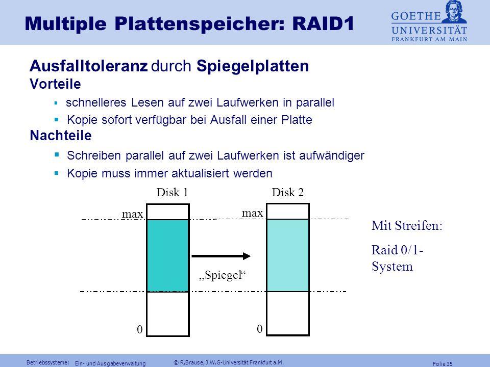 Betriebssysteme: © R.Brause, J.W.G-Universität Frankfurt a.M. Folie 34 Ein- und Ausgabeverwaltung Multiple Plattenspeicher: RAID RAID = Redundant Arra