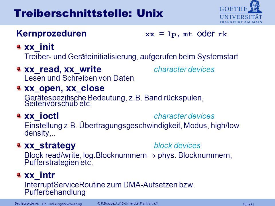 Betriebssysteme: © R.Brause, J.W.G-Universität Frankfurt a.M. Folie 40 Ein- und Ausgabeverwaltung Treiberschnittstelle: Unix Zentrale Treiber-Funktion