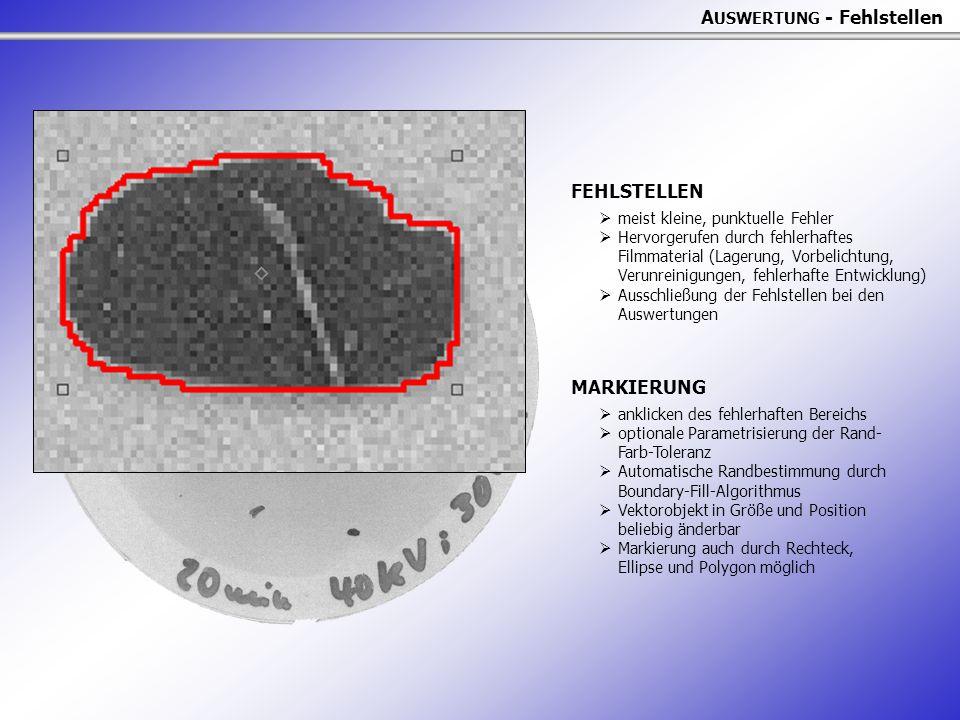 A USWERTUNG - Fehlstellen FEHLSTELLEN  meist kleine, punktuelle Fehler  Hervorgerufen durch fehlerhaftes Filmmaterial (Lagerung, Vorbelichtung, Verunreinigungen, fehlerhafte Entwicklung)  Ausschließung der Fehlstellen bei den Auswertungen MARKIERUNG  anklicken des fehlerhaften Bereichs  optionale Parametrisierung der Rand- Farb-Toleranz  Automatische Randbestimmung durch Boundary-Fill-Algorithmus  Vektorobjekt in Größe und Position beliebig änderbar  Markierung auch durch Rechteck, Ellipse und Polygon möglich