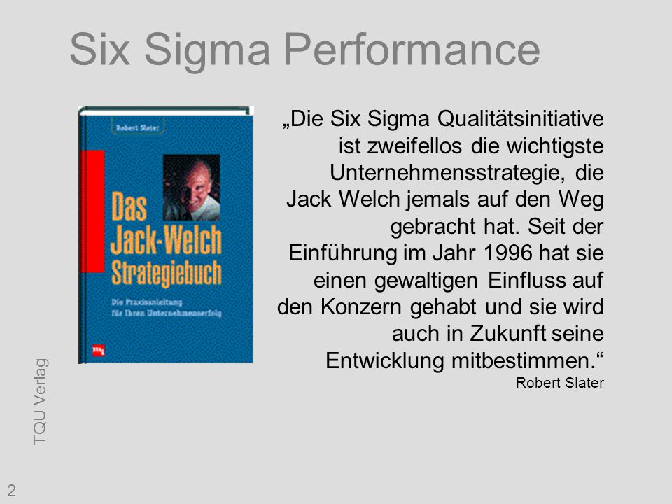 """TQU Verlag 2 Six Sigma Performance """"Die Six Sigma Qualitätsinitiative ist zweifellos die wichtigste Unternehmensstrategie, die Jack Welch jemals auf den Weg gebracht hat."""