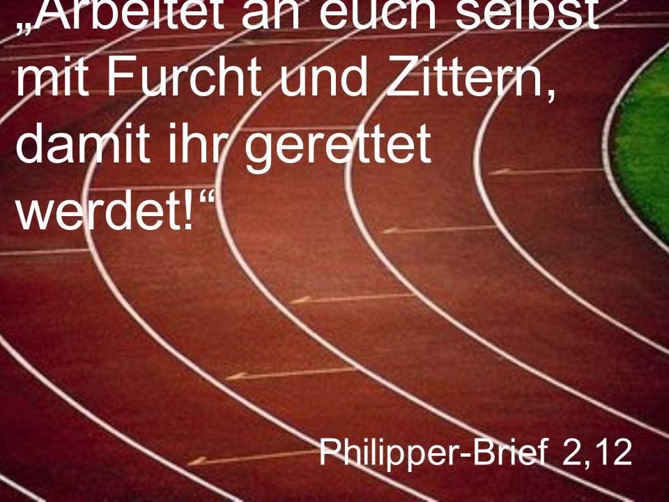 """Philipper-Brief 2,12 """"Arbeitet an euch selbst mit Furcht und Zittern, damit ihr gerettet werdet!"""""""