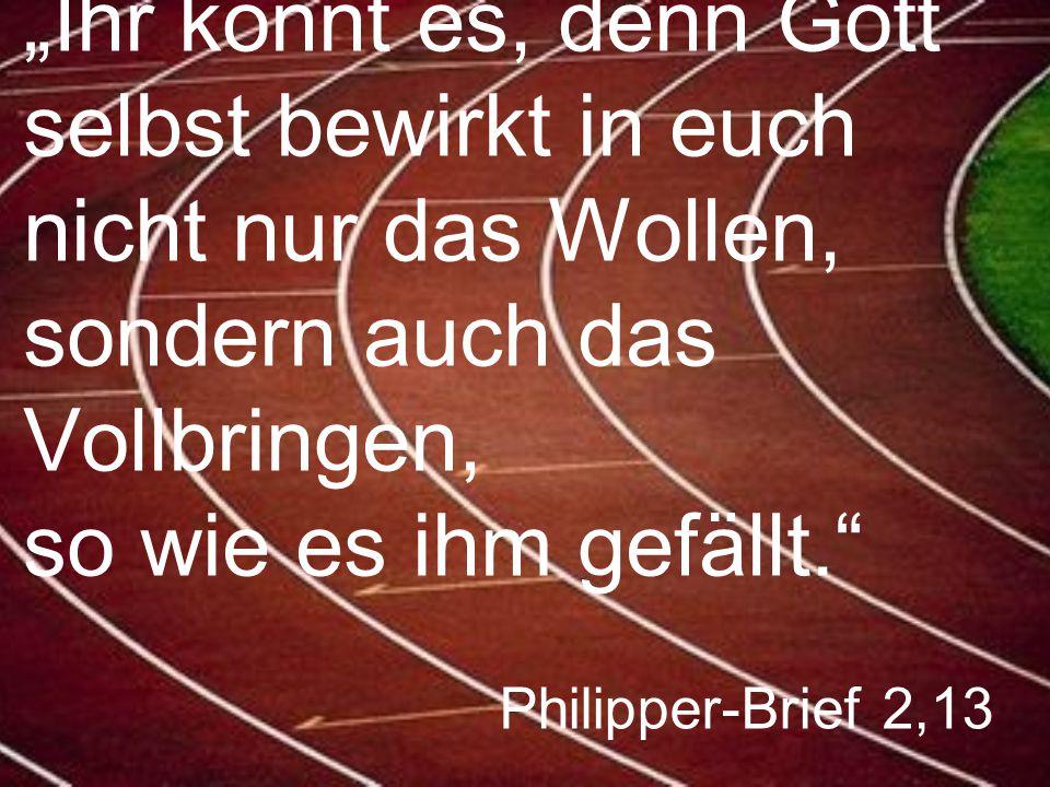 """Philipper-Brief 2,13 """"Ihr könnt es, denn Gott selbst bewirkt in euch nicht nur das Wollen, sondern auch das Vollbringen, so wie es ihm gefällt."""""""