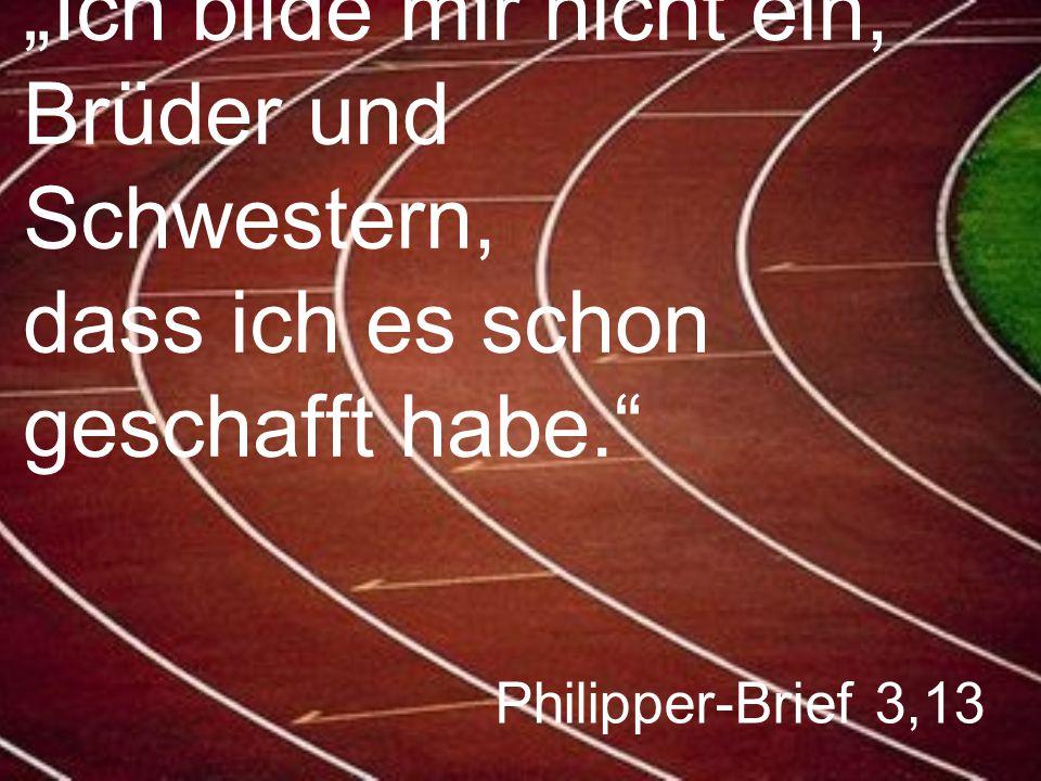 """Philipper-Brief 3,13 """"Ich bilde mir nicht ein, Brüder und Schwestern, dass ich es schon geschafft habe."""""""