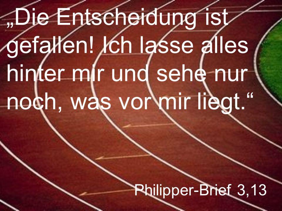 """Philipper-Brief 3,13 """"Die Entscheidung ist gefallen! Ich lasse alles hinter mir und sehe nur noch, was vor mir liegt."""""""