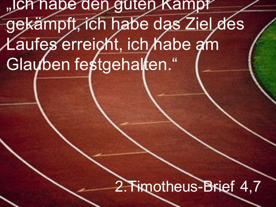 """2.Timotheus-Brief 4,7 """"Ich habe den guten Kampf gekämpft, ich habe das Ziel des Laufes erreicht, ich habe am Glauben festgehalten."""""""