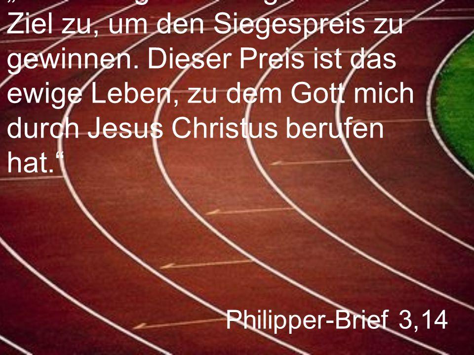 """Philipper-Brief 3,14 """"Ich halte geradewegs auf das Ziel zu, um den Siegespreis zu gewinnen. Dieser Preis ist das ewige Leben, zu dem Gott mich durch J"""