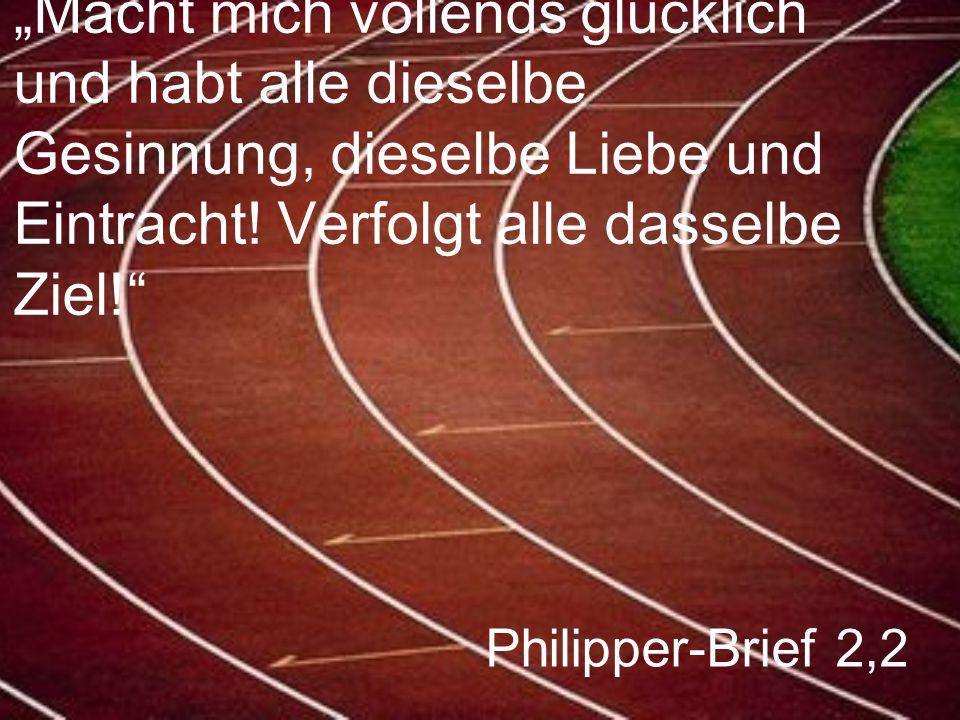 """Philipper-Brief 2,2 """"Macht mich vollends glücklich und habt alle dieselbe Gesinnung, dieselbe Liebe und Eintracht! Verfolgt alle dasselbe Ziel!"""""""