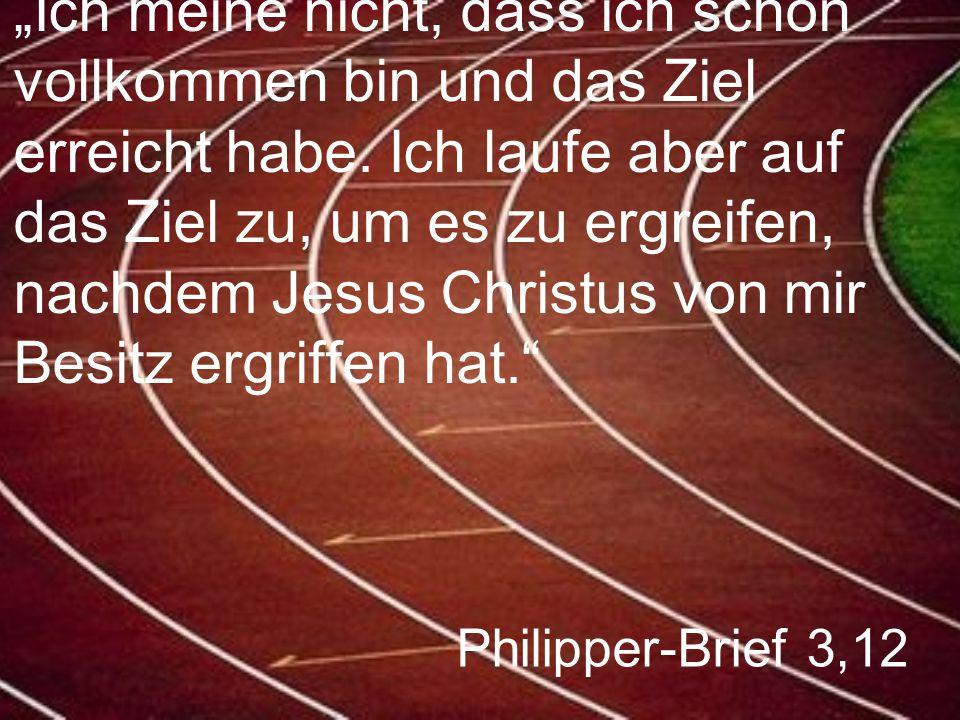 """Philipper-Brief 3,12 """"Ich meine nicht, dass ich schon vollkommen bin und das Ziel erreicht habe. Ich laufe aber auf das Ziel zu, um es zu ergreifen, n"""