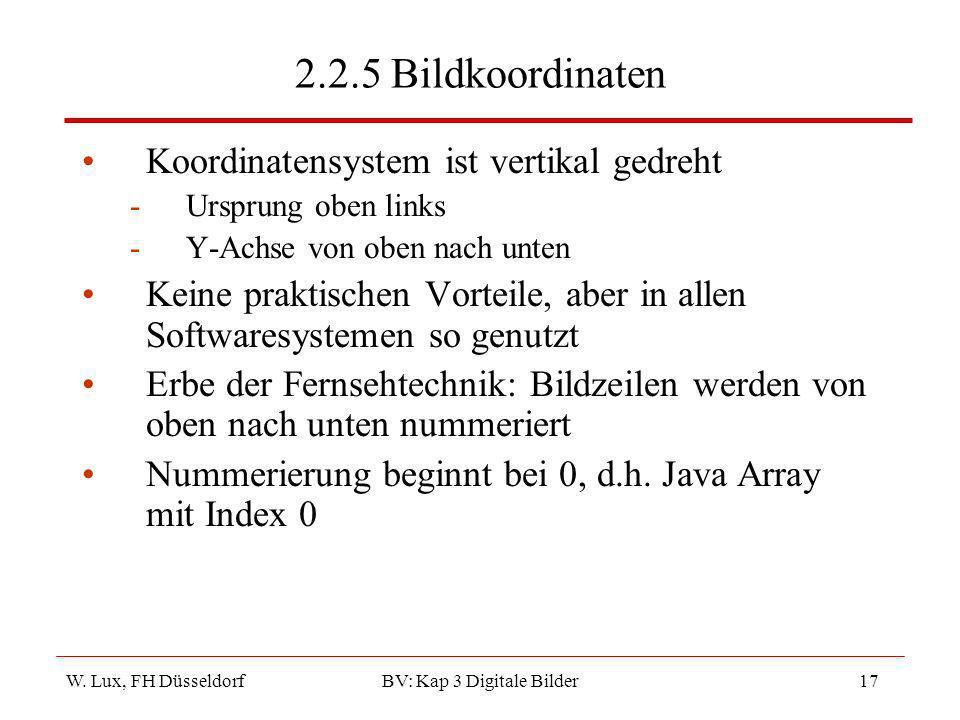 W. Lux, FH Düsseldorf BV: Kap 3 Digitale Bilder17 2.2.5 Bildkoordinaten Koordinatensystem ist vertikal gedreht -Ursprung oben links -Y-Achse von oben