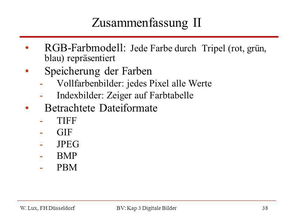 W. Lux, FH Düsseldorf BV: Kap 3 Digitale Bilder38 Zusammenfassung II RGB-Farbmodell: Jede Farbe durch Tripel (rot, grün, blau) repräsentiert Speicheru