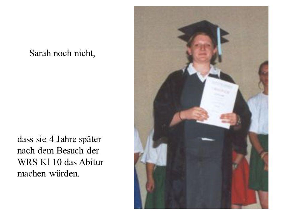 Sarah noch nicht, dass sie 4 Jahre später nach dem Besuch der WRS Kl 10 das Abitur machen würden.
