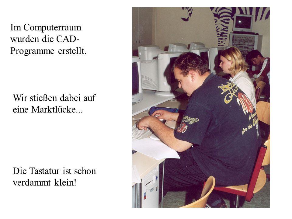 Im Computerraum wurden die CAD- Programme erstellt. Wir stießen dabei auf eine Marktlücke... Die Tastatur ist schon verdammt klein!