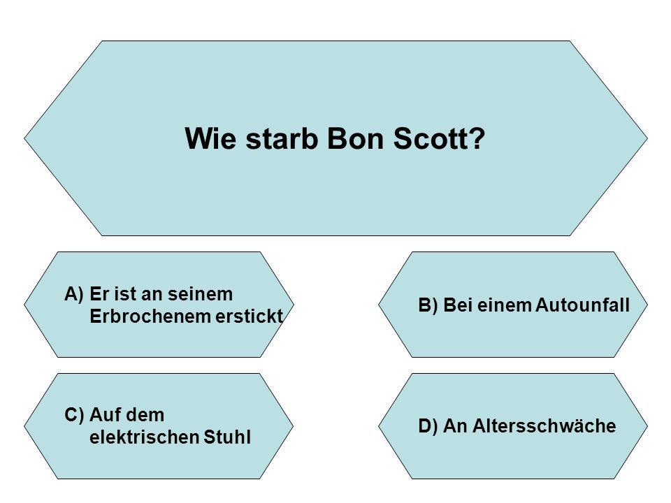 Wie starb Bon Scott? A)Er ist an seinem Erbrochenem erstickt B)Bei einem Autounfall D)An Altersschwäche C)Auf dem elektrischen Stuhl