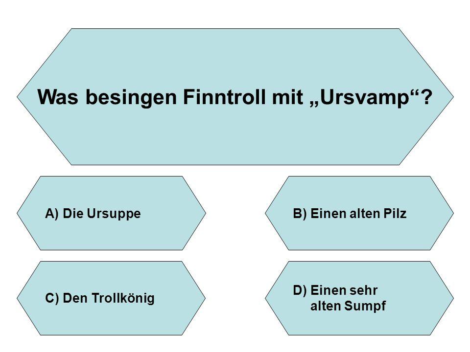 """Was besingen Finntroll mit """"Ursvamp""""? A)Die UrsuppeB)Einen alten Pilz D)Einen sehr alten Sumpf C)Den Trollkönig"""